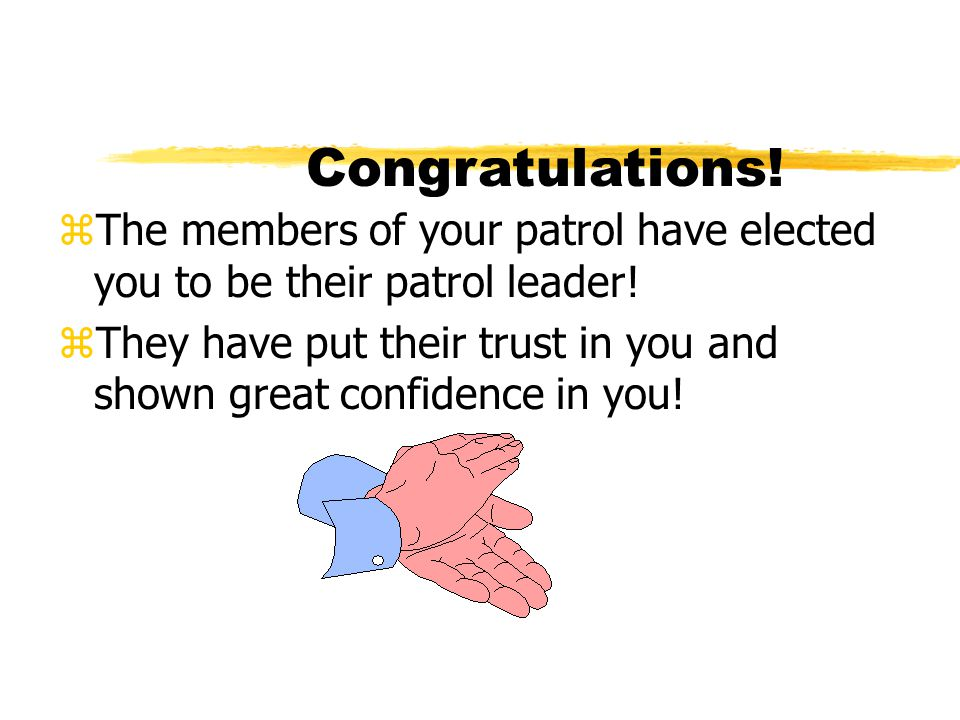 Congratulations! zThe members of your patrol have elected you to be their patrol leader! zThey have put their trust in you and shown great confidence