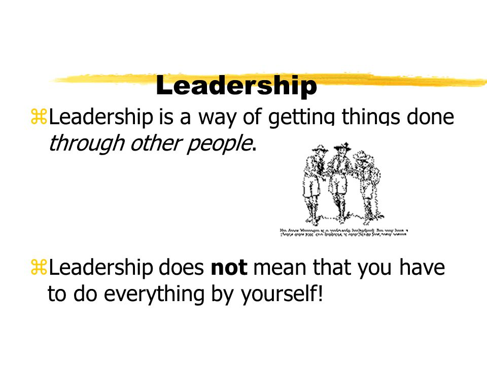 Leadership zLeadership is a way of getting things done through other people. zLeadership does not mean that you have to do everything by yourself!