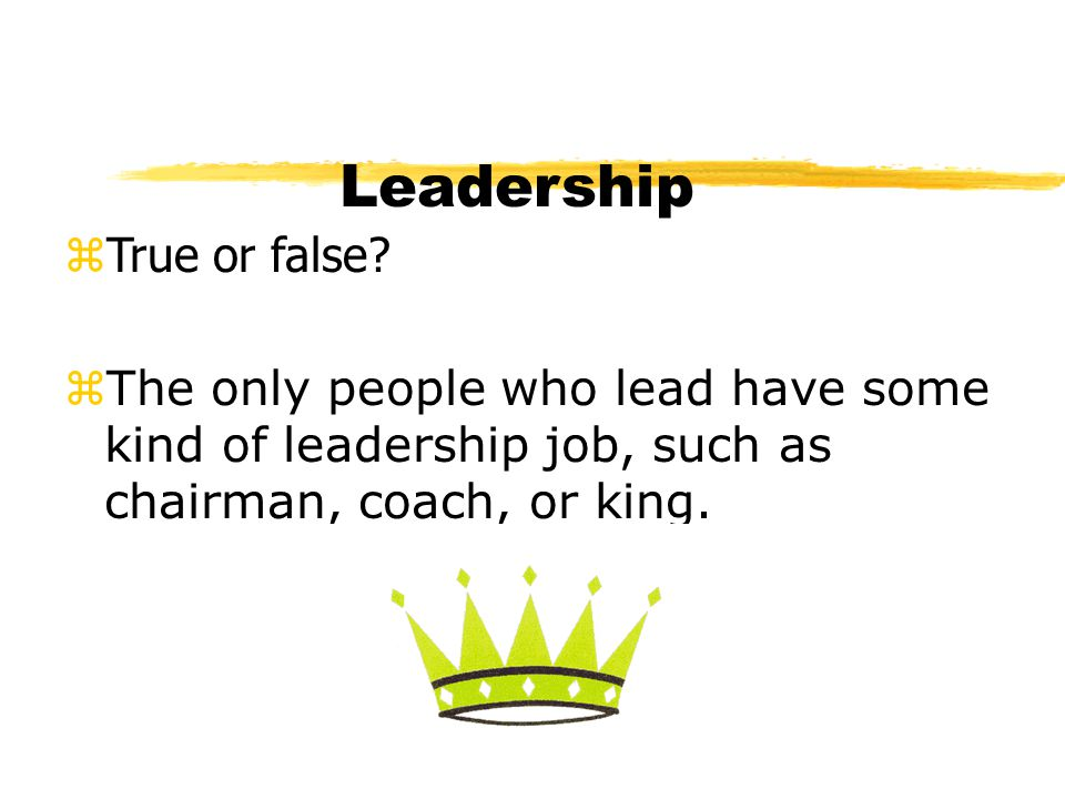 Leadership zTrue or false? zThe only people who lead have some kind of leadership job, such as chairman, coach, or king.