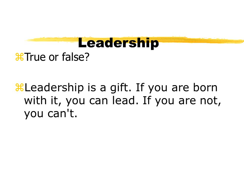 Leadership zTrue or false? zLeadership is a gift. If you are born with it, you can lead. If you are not, you can't.