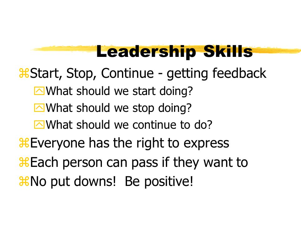 Leadership Skills zStart, Stop, Continue - getting feedback yWhat should we start doing? yWhat should we stop doing? yWhat should we continue to do? z