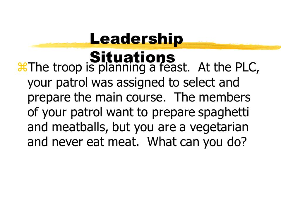 Leadership Situations zThe troop is planning a feast. At the PLC, your patrol was assigned to select and prepare the main course. The members of your