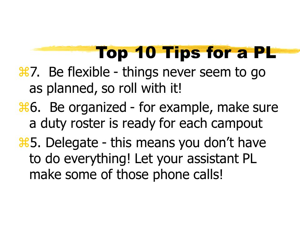 Top 10 Tips for a PL z7. Be flexible - things never seem to go as planned, so roll with it! z6. Be organized - for example, make sure a duty roster is