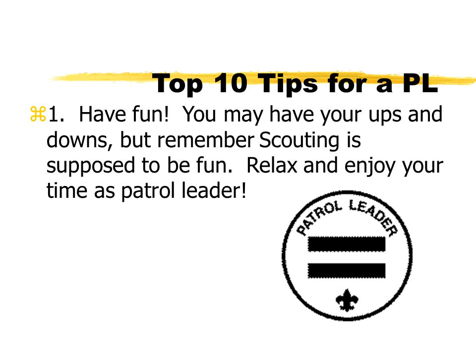 Top 10 Tips for a PL z1. Have fun! You may have your ups and downs, but remember Scouting is supposed to be fun. Relax and enjoy your time as patrol l