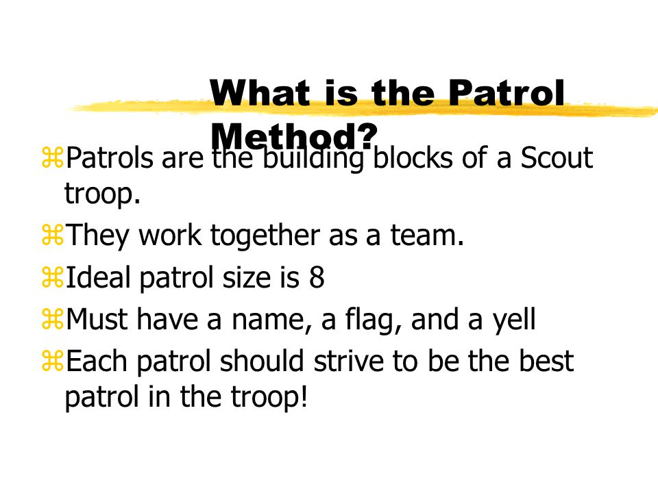 What is the Patrol Method? zPatrols are the building blocks of a Scout troop. zThey work together as a team. zIdeal patrol size is 8 zMust have a name