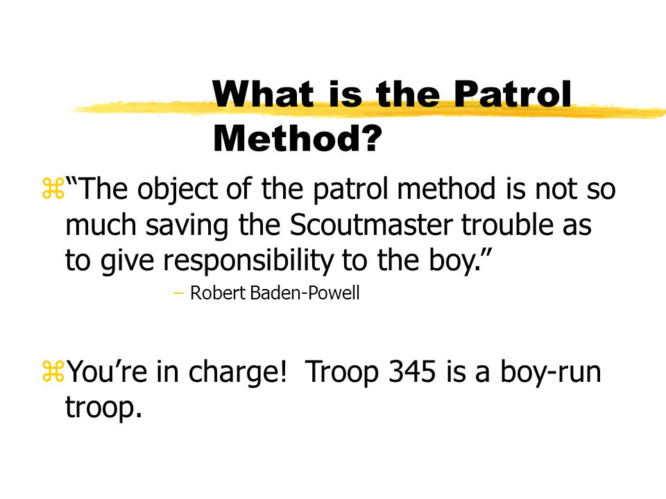 "What is the Patrol Method? z""The object of the patrol method is not so much saving the Scoutmaster trouble as to give responsibility to the boy."" –Rob"