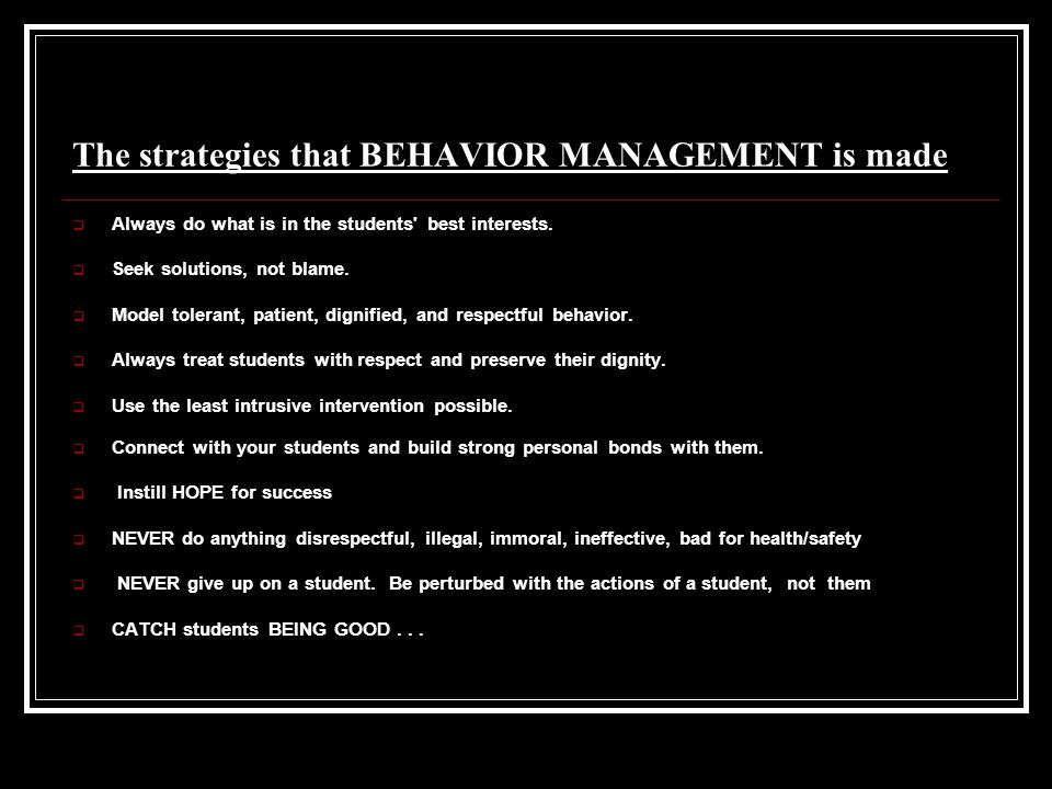 The strategies that BEHAVIOR MANAGEMENT is made  Always do what is in the students' best interests.  Seek solutions, not blame.  Model tolerant, pa