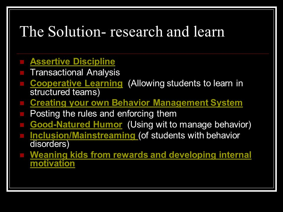 The Solution- research and learn Assertive Discipline Transactional Analysis Cooperative Learning (Allowing students to learn in structured teams) Coo