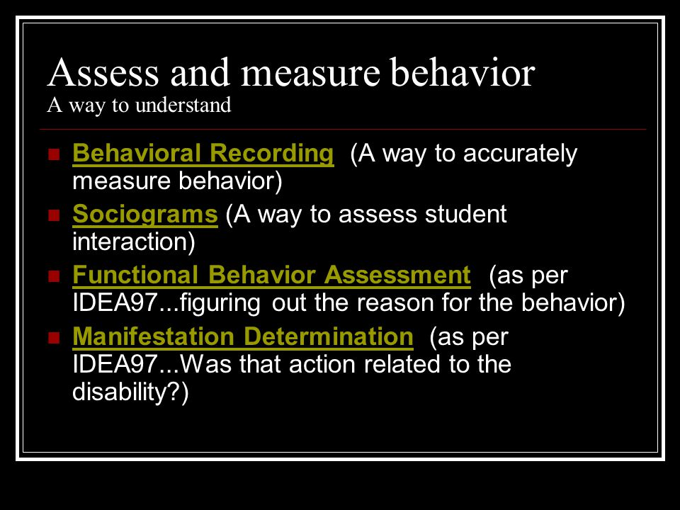 Assess and measure behavior A way to understand Behavioral Recording (A way to accurately measure behavior) Behavioral Recording Sociograms (A way to