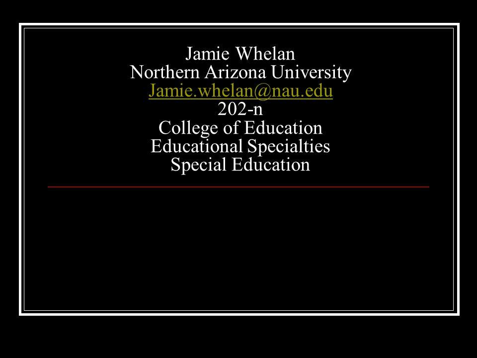 Jamie Whelan Northern Arizona University Jamie.whelan@nau.edu 202-n College of Education Educational Specialties Special Education Jamie.whelan@nau.ed