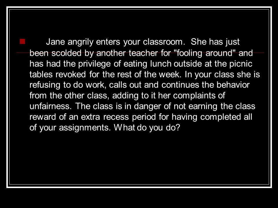 Jane angrily enters your classroom. She has just been scolded by another teacher for