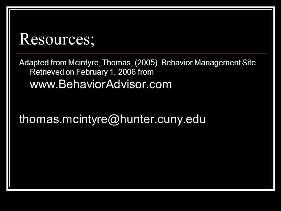 Resources; Adapted from Mcintyre, Thomas, (2005). Behavior Management Site. Retrieved on February 1, 2006 from www.BehaviorAdvisor.com thomas.mcintyre