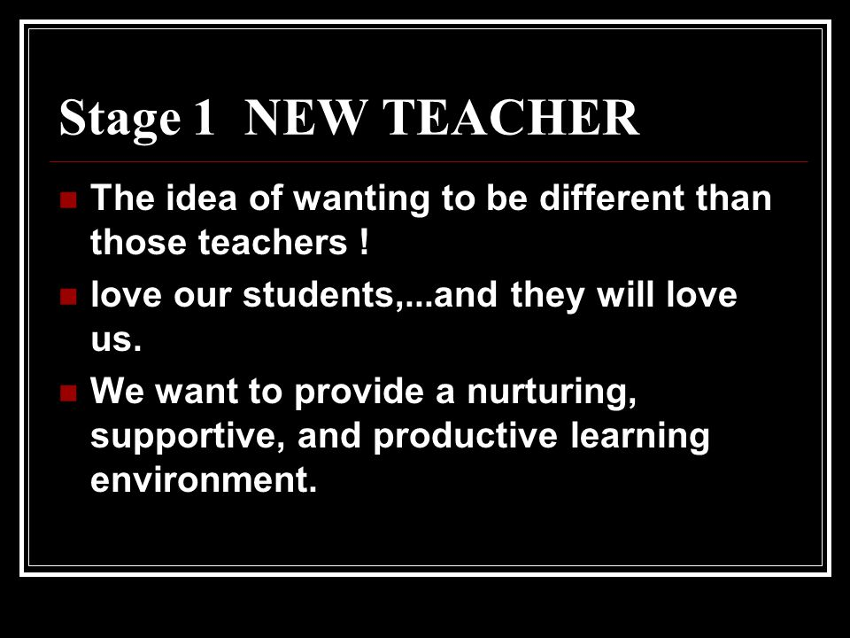 Stage 1 NEW TEACHER The idea of wanting to be different than those teachers ! love our students,...and they will love us. We want to provide a nurturi