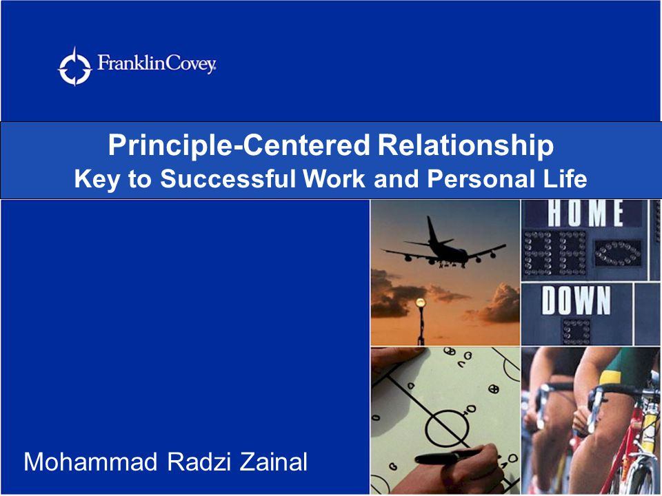 Principle-Centered Relationship: Key to Successful Work and Personal Life Identify your guiding Principles ……… And live by them.