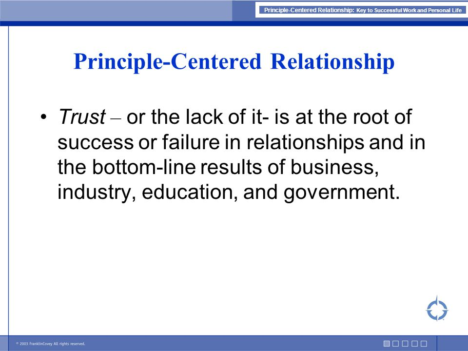 Principle-Centered Relationship: Key to Successful Work and Personal Life Principle-Centered Relationship Trust – or the lack of it- is at the root of success or failure in relationships and in the bottom-line results of business, industry, education, and government.