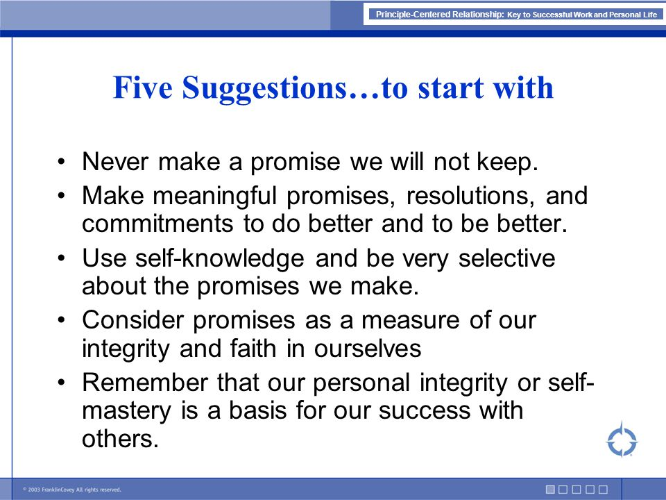 Principle-Centered Relationship: Key to Successful Work and Personal Life Five Suggestions…to start with Never make a promise we will not keep.