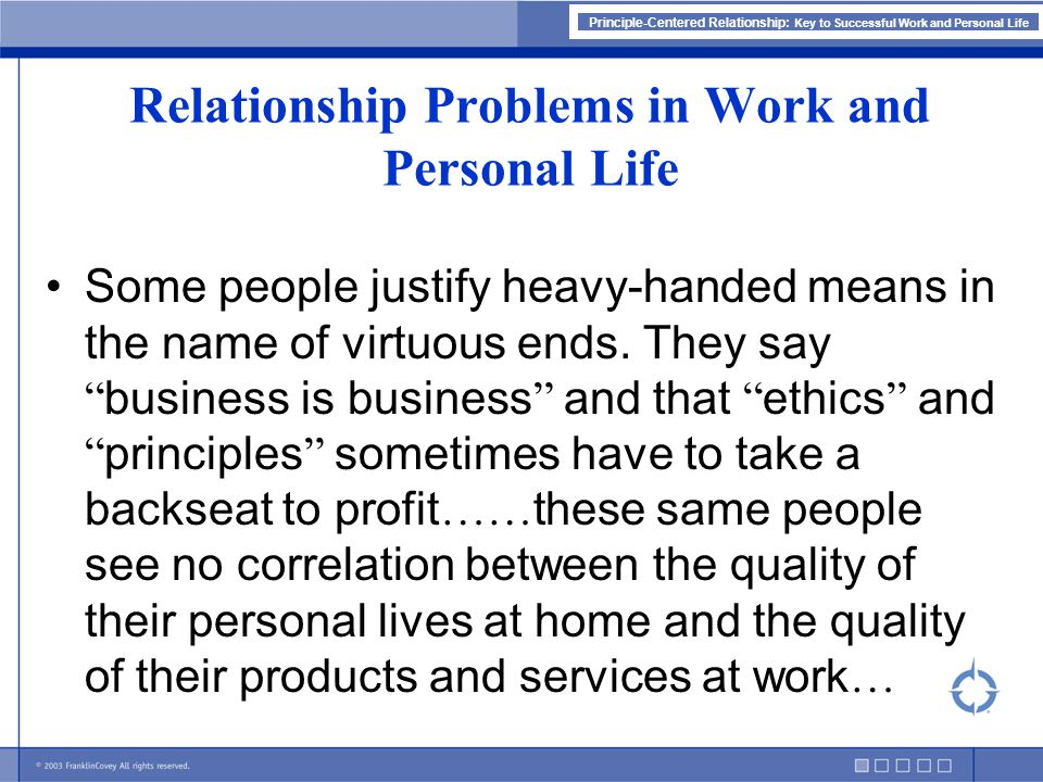 Principle-Centered Relationship: Key to Successful Work and Personal Life … Because of the social and political environments inside their organisations and the fragmented markets outside, they think they can abuse relationships at will and still get results.