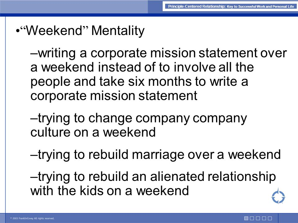 Principle-Centered Relationship: Key to Successful Work and Personal Life Weekend Mentality –writing a corporate mission statement over a weekend instead of to involve all the people and take six months to write a corporate mission statement –trying to change company company culture on a weekend –trying to rebuild marriage over a weekend –trying to rebuild an alienated relationship with the kids on a weekend