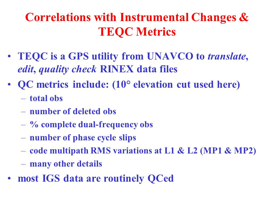 Correlations with Instrumental Changes & TEQC Metrics TEQC is a GPS utility from UNAVCO to translate, edit, quality check RINEX data files QC metrics include: (10° elevation cut used here) –total obs –number of deleted obs –% complete dual-frequency obs –number of phase cycle slips –code multipath RMS variations at L1 & L2 (MP1 & MP2) –many other details most IGS data are routinely QCed