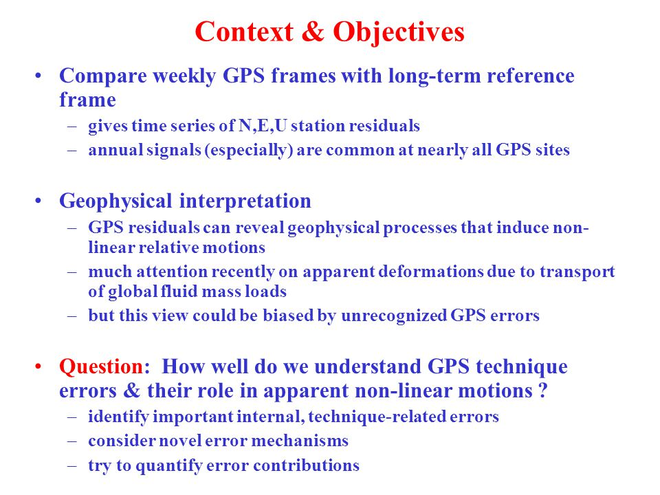 Context & Objectives Compare weekly GPS frames with long-term reference frame –gives time series of N,E,U station residuals –annual signals (especially) are common at nearly all GPS sites Geophysical interpretation –GPS residuals can reveal geophysical processes that induce non- linear relative motions –much attention recently on apparent deformations due to transport of global fluid mass loads –but this view could be biased by unrecognized GPS errors Question: How well do we understand GPS technique errors & their role in apparent non-linear motions .