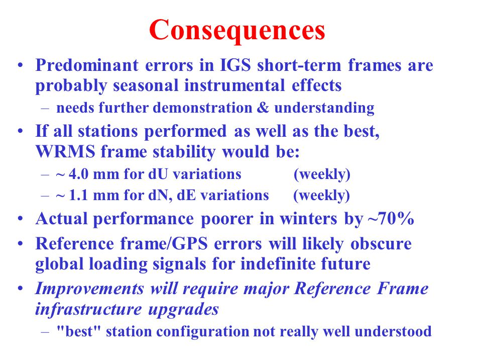Consequences Predominant errors in IGS short-term frames are probably seasonal instrumental effects –needs further demonstration & understanding If all stations performed as well as the best, WRMS frame stability would be: –~ 4.0 mm for dU variations (weekly) –~ 1.1 mm for dN, dE variations (weekly) Actual performance poorer in winters by ~70% Reference frame/GPS errors will likely obscure global loading signals for indefinite future Improvements will require major Reference Frame infrastructure upgrades – best station configuration not really well understood