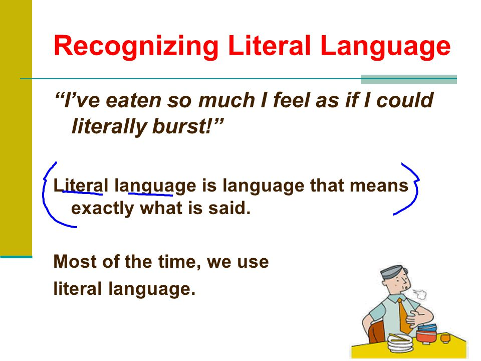 Recognizing Literal Language I've eaten so much I feel as if I could literally burst! Literal language is language that means exactly what is said.