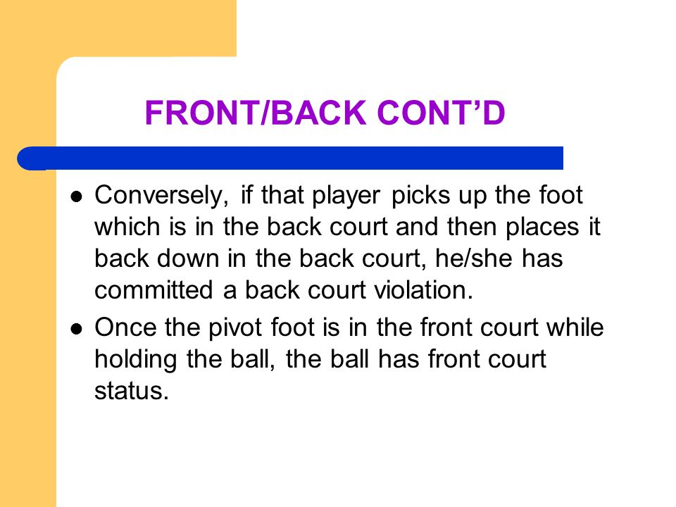 FRONT/BACK CONT'D Conversely, if that player picks up the foot which is in the back court and then places it back down in the back court, he/she has committed a back court violation.