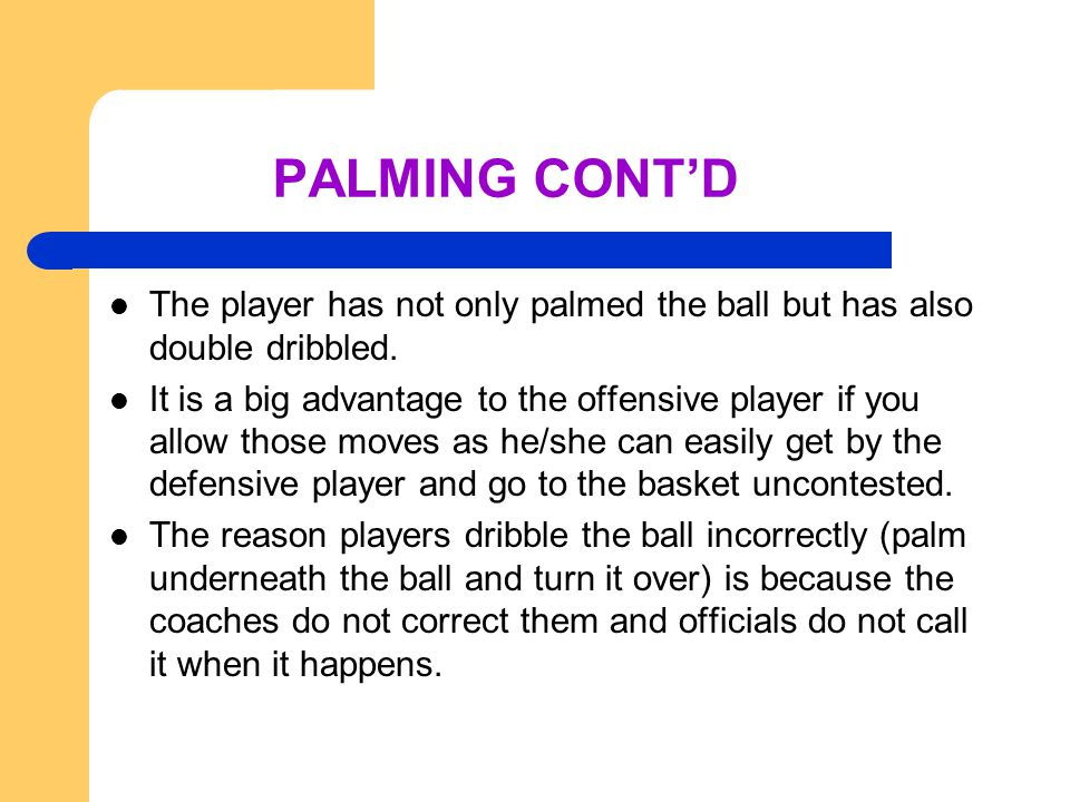 PALMING CONT'D The player has not only palmed the ball but has also double dribbled.