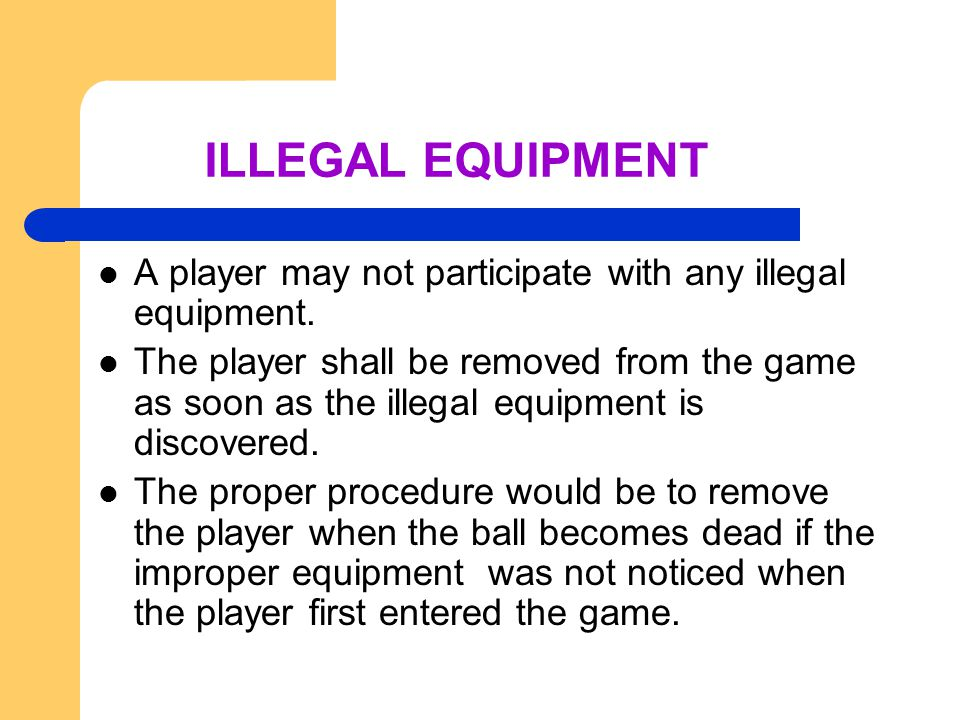 ILLEGAL EQUIPMENT A player may not participate with any illegal equipment.