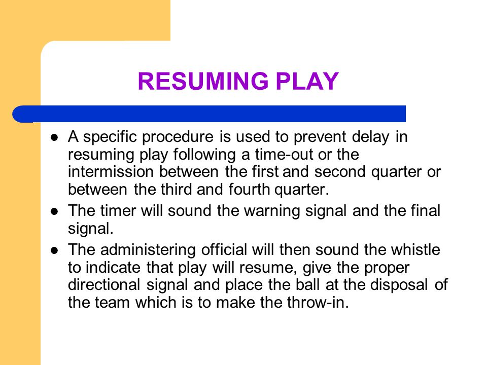 RESUMING PLAY A specific procedure is used to prevent delay in resuming play following a time-out or the intermission between the first and second quarter or between the third and fourth quarter.