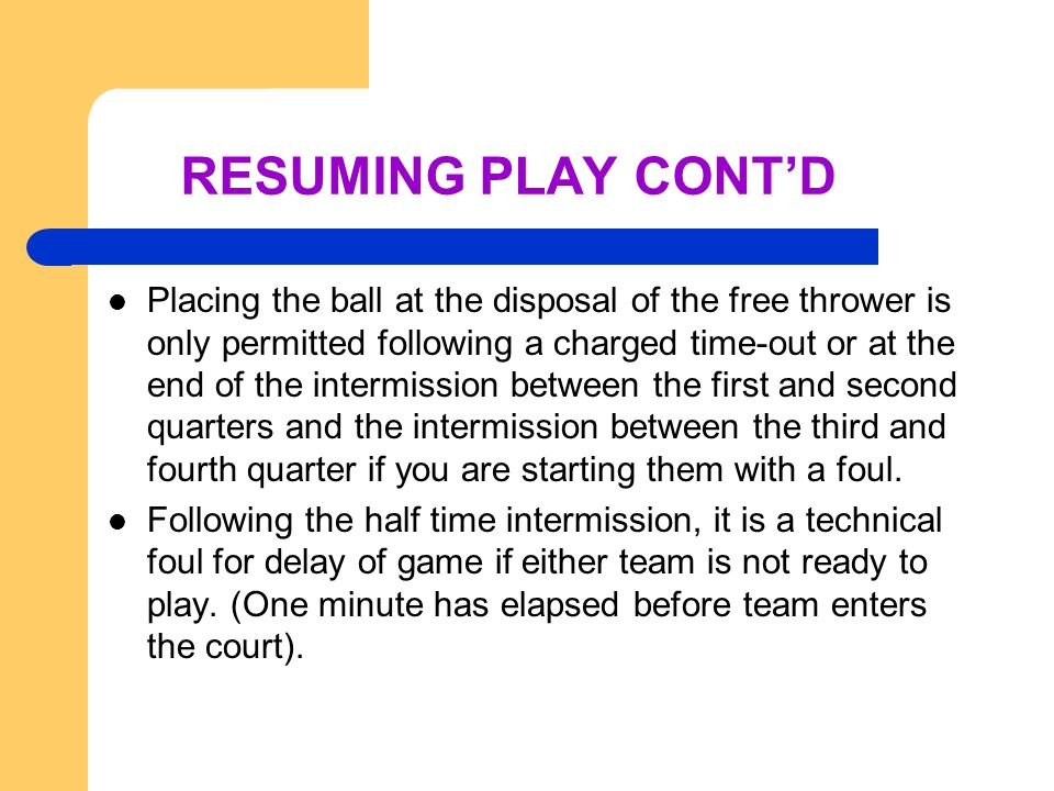 RESUMING PLAY CONT'D Placing the ball at the disposal of the free thrower is only permitted following a charged time-out or at the end of the intermission between the first and second quarters and the intermission between the third and fourth quarter if you are starting them with a foul.
