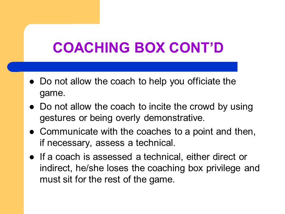 COACHING BOX CONT'D Do not allow the coach to help you officiate the game.