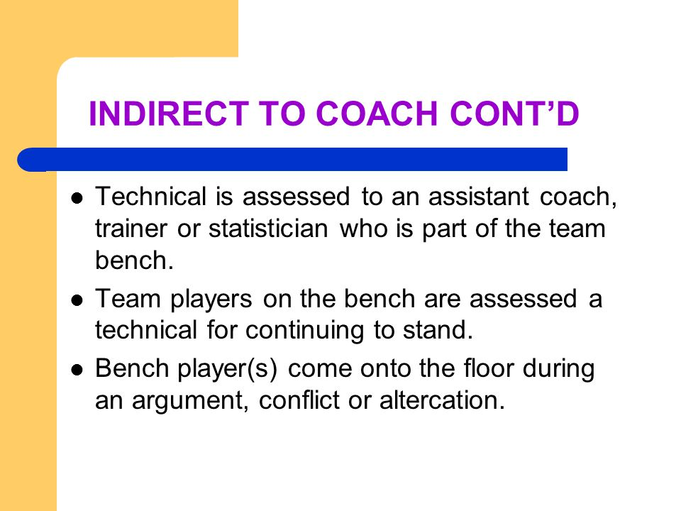 INDIRECT TO COACH CONT'D Technical is assessed to an assistant coach, trainer or statistician who is part of the team bench.
