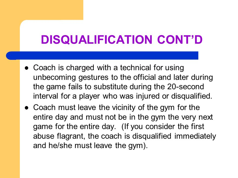 DISQUALIFICATION CONT'D Coach is charged with a technical for using unbecoming gestures to the official and later during the game fails to substitute during the 20-second interval for a player who was injured or disqualified.