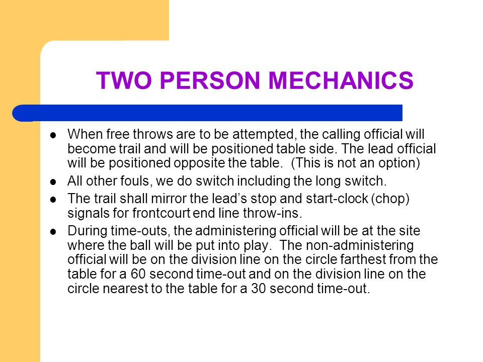 TWO PERSON MECHANICS When free throws are to be attempted, the calling official will become trail and will be positioned table side.