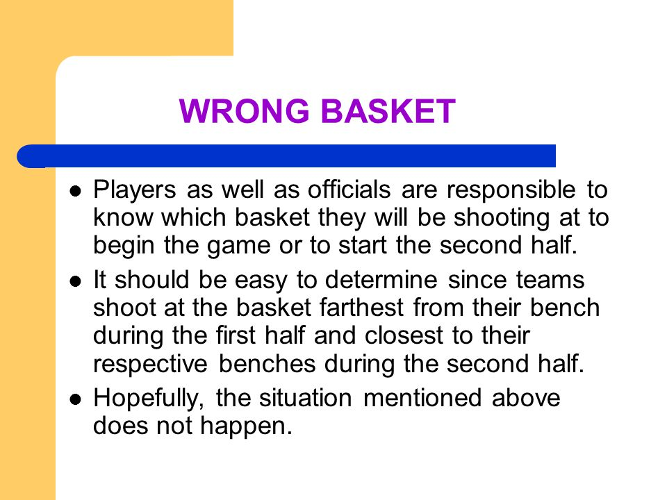 WRONG BASKET Players as well as officials are responsible to know which basket they will be shooting at to begin the game or to start the second half.