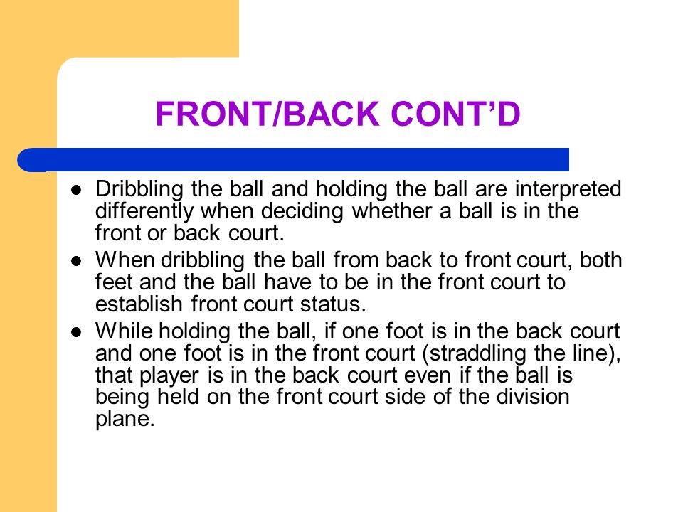 FRONT/BACK CONT'D Dribbling the ball and holding the ball are interpreted differently when deciding whether a ball is in the front or back court.