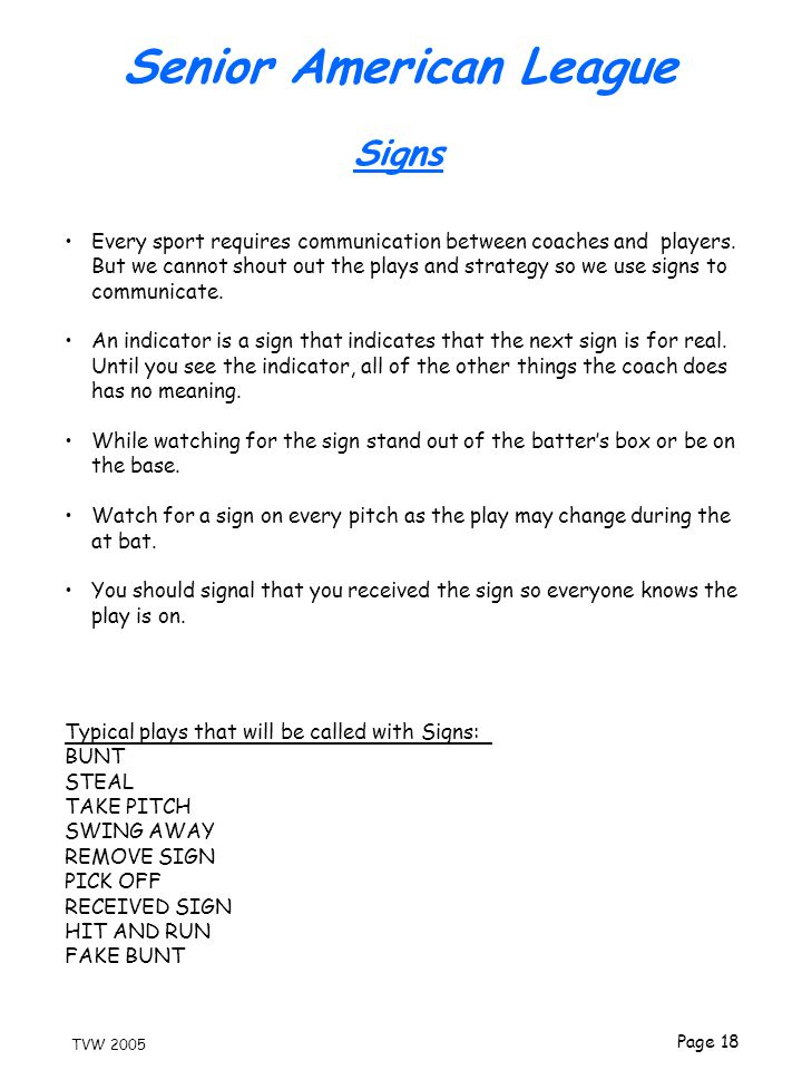 Page 18 TVW 2005 Every sport requires communication between coaches and players. But we cannot shout out the plays and strategy so we use signs to com