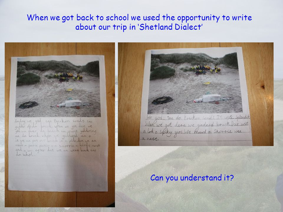 When we got back to school we used the opportunity to write about our trip in 'Shetland Dialect' Can you understand it