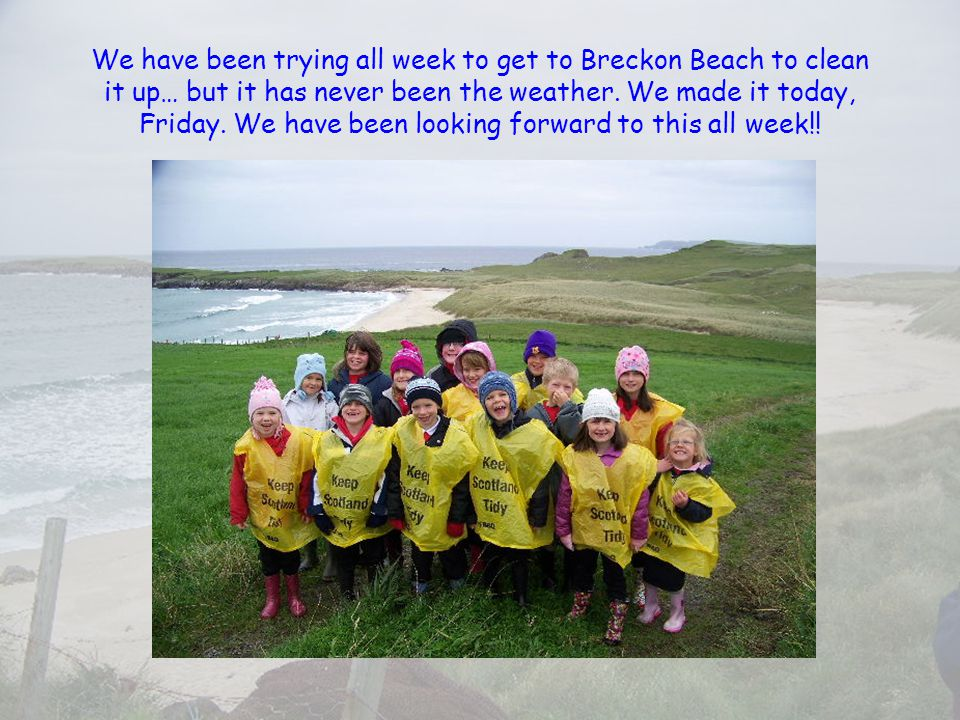 We have been trying all week to get to Breckon Beach to clean it up… but it has never been the weather.