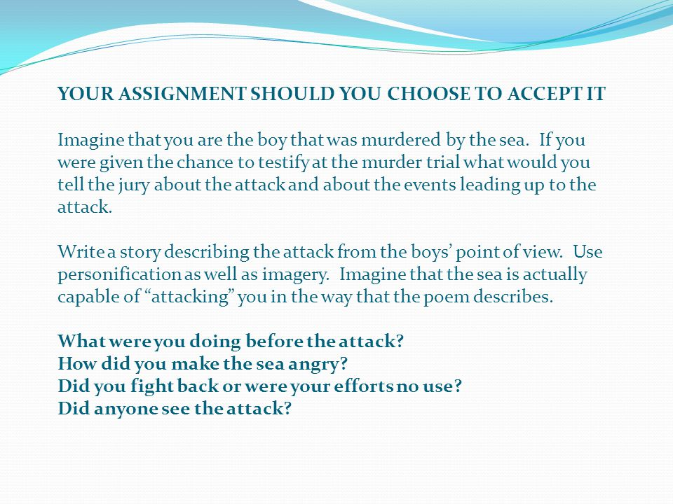 YOUR ASSIGNMENT SHOULD YOU CHOOSE TO ACCEPT IT Imagine that you are the boy that was murdered by the sea.