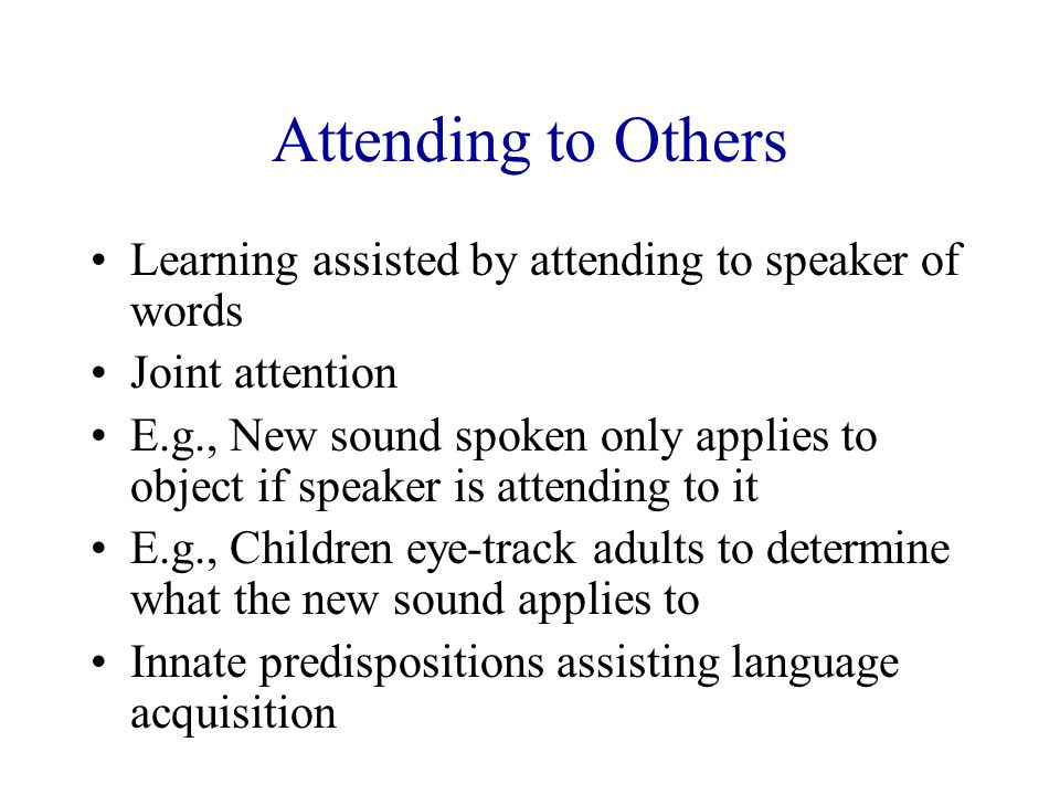 Attending to Others Learning assisted by attending to speaker of words Joint attention E.g., New sound spoken only applies to object if speaker is att