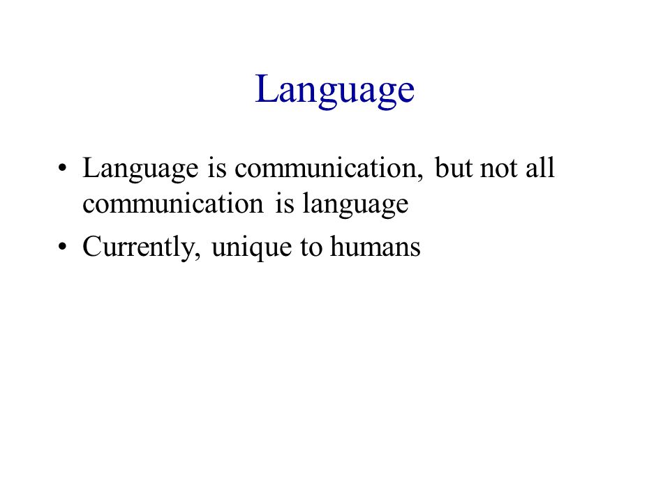 Language Language is communication, but not all communication is language Currently, unique to humans