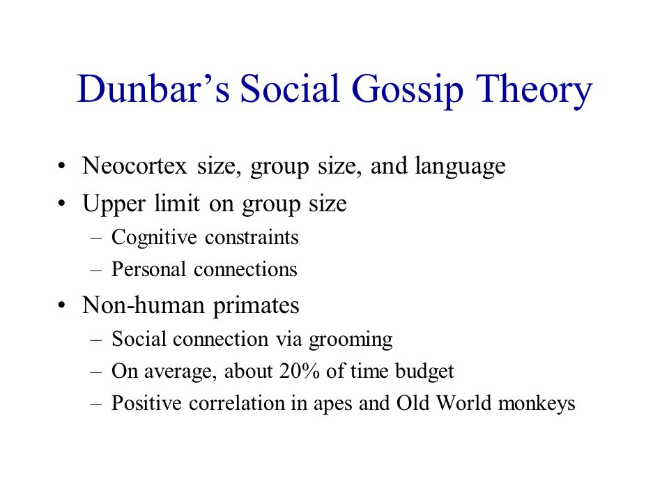 Dunbar's Social Gossip Theory Neocortex size, group size, and language Upper limit on group size –Cognitive constraints –Personal connections Non-huma