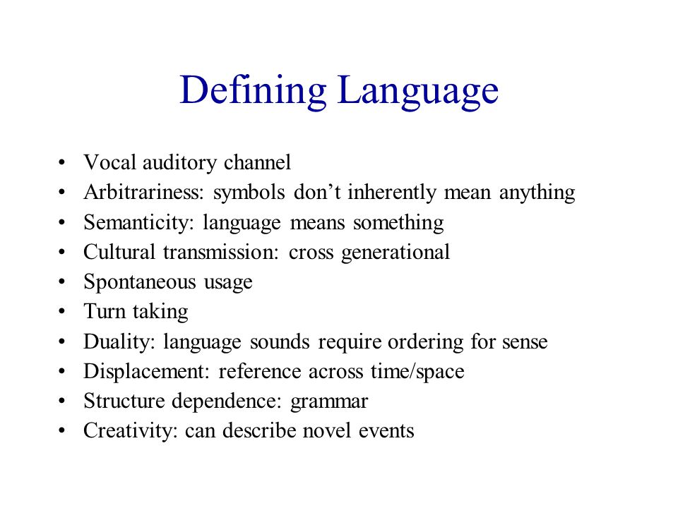 Defining Language Vocal auditory channel Arbitrariness: symbols don't inherently mean anything Semanticity: language means something Cultural transmission: cross generational Spontaneous usage Turn taking Duality: language sounds require ordering for sense Displacement: reference across time/space Structure dependence: grammar Creativity: can describe novel events