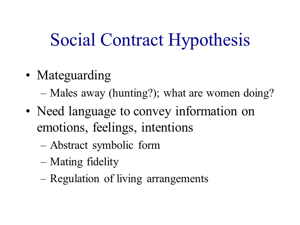 Social Contract Hypothesis Mateguarding –Males away (hunting?); what are women doing? Need language to convey information on emotions, feelings, inten