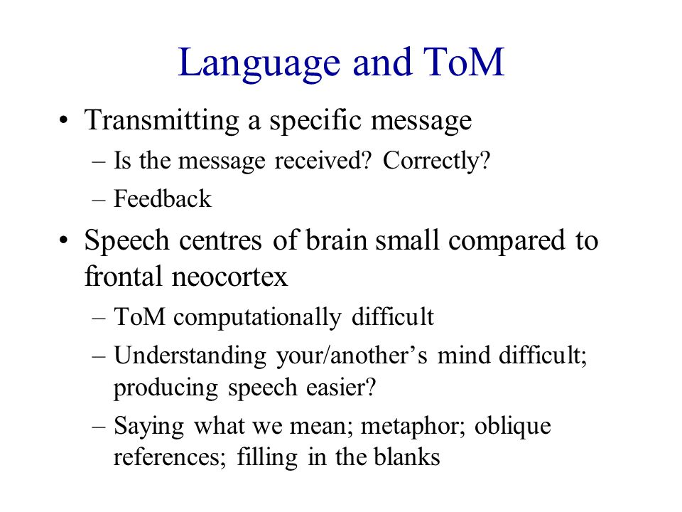 Language and ToM Transmitting a specific message –Is the message received? Correctly? –Feedback Speech centres of brain small compared to frontal neoc