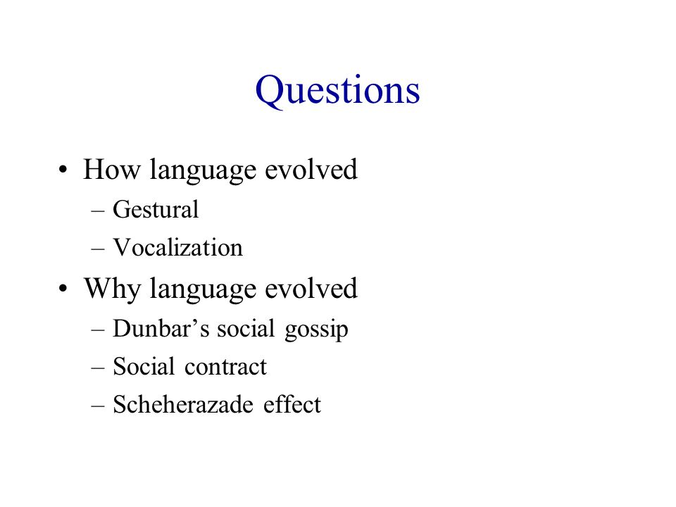 Questions How language evolved –Gestural –Vocalization Why language evolved –Dunbar's social gossip –Social contract –Scheherazade effect
