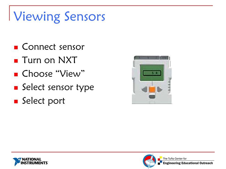 "Viewing Sensors Connect sensor Turn on NXT Choose ""View"" Select sensor type Select port"