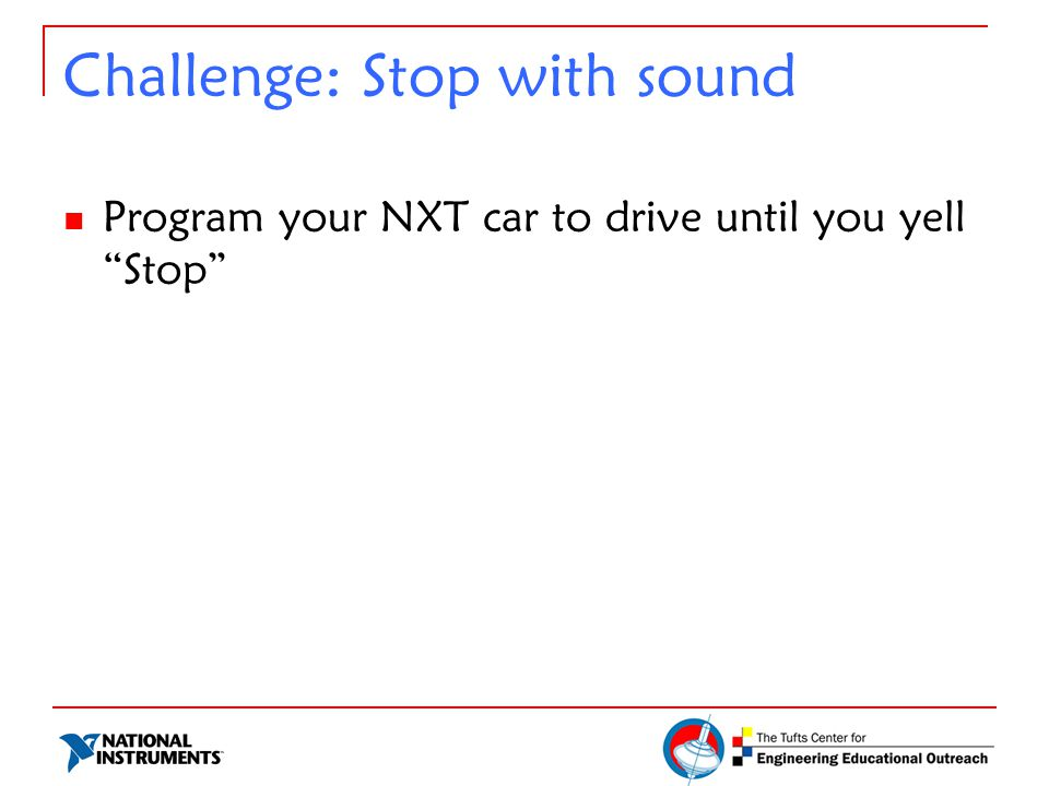 """Challenge: Stop with sound Program your NXT car to drive until you yell """"Stop"""""""
